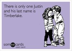 There is only one Justin and his last name is Timberlake.