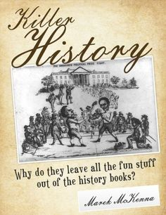 Killer History: Why do they leave all the fun stuff out of the history books? by Marek McKenna. $4.16. Publisher: Edna Brady Enterprises, LLC (April 27, 2012). Author: Marek McKenna. 153 pages