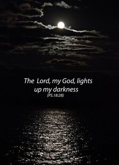 The Lord, my God, lights up my darkness. Psalms 18:28