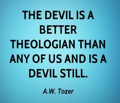 — A.W. Tozer — I fear that we may have become too apologetic with our apologetics, and in trying to please everyone we end up destroying the truth. This has created a religious class system. All these learned doctors with their PhDs and their noses firmly pointed north have caused great strife in the Church of Jesus Christ. Don't they know that the devil is a better theologian than all of us put together?