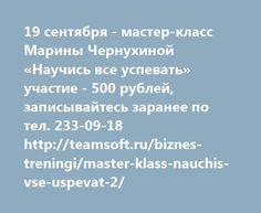 19 сентября - мастер-класс Марины Чернухиной «Научись все успевать» участие - 500 рублей, записывайтесь заранее по тел. 233-09-18 http://teamsoft.ru/biznes-treningi/master-klass-nauchis-vse-uspevat-2/