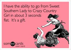 I have the ability to go from Sweet Southern Lady to Crazy Country Girl in about 3 seconds flat. It's a gift.