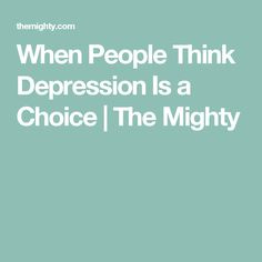 When People Think Depression Is a Choice | The Mighty