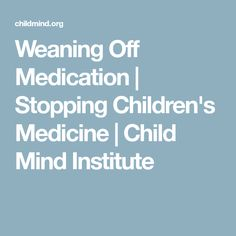 Weaning Off Medication   Stopping Children's Medicine   Child Mind Institute