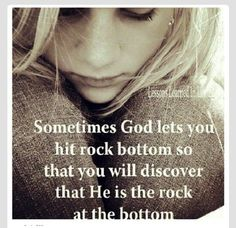 God will let you hit rock bottom so you can realize that is the rock on the bottom.