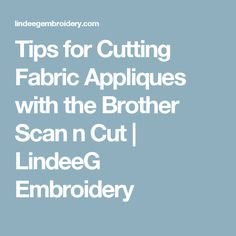 Tips for Cutting Fabric Appliques with the Brother Scan n Cut | LindeeG Embroidery