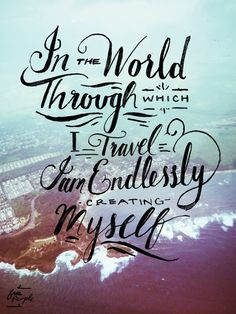 In the World through which I travel, I am endlessly creating myself.