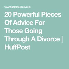 20 Powerful Pieces Of Advice For Those Going Through A Divorce | HuffPost