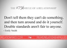 Double standards don't belong in any friendship or relationship.  Never criticize someone for something then turn around and do it yourself!!  It is NOT acceptable and it is NOT fair.