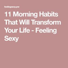 11 Morning Habits That Will Transform Your Life - Feeling Sexy