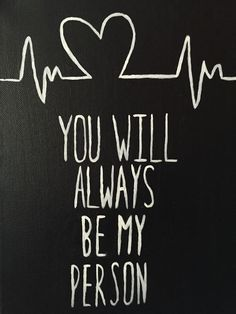 You will always be my person even if I'm not yours.