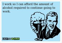 Why I work! ;)  #alcohol #someecards #wine #wino #work #rottenecards funny-beer-pics
