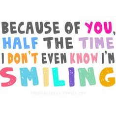 because of you, half the time i don't even know i'm smiling...