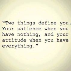 Two things define you. Your patience when u have nothing and your attitude when you have everythinh