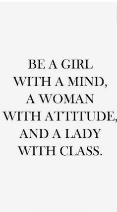 be a girl with a mind, a woman with attitude, and a lady with class.  I lOVE this motivation quote and wonderful reminder to us all!  motivate, inspire, encourage, motivation, inspiration, encouragement, motivational quote, inspirational quote, encouragement quote