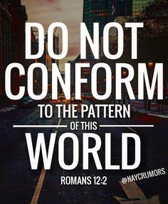 """""""And be not conformed to this world: but be ye transformed by the renewing of your mind, that ye may prove what is that good, and acceptable, and perfect, will of God."""" - Romans 12:2"""
