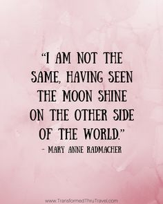 """""""I am not the same having seen the moon shine on the other side of the world."""" - Mary Anne Radmacher 
