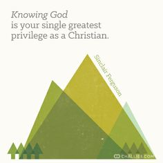 Knowing God is your single greatest privilege as a Christian. —Sinclair Ferguson