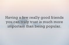 Having a few really good friends you can truly trust is much...