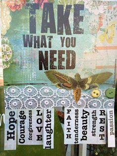 Take What You Need:  Hope, Courage, Forgiveness, Love, Laughter, Faith, Tenderness, Beauty, Strength, Rest, Passion