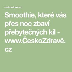 Smoothie, které vás přes noc zbaví přebytečných kil - www.ČeskoZdravě.cz Kili, Smoothies, Presidents, Food And Drink, Math, Fitness, Healthy, Style, Mathematics