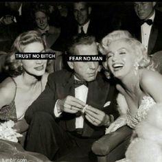 Trust no bitch, fear no man.