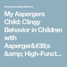My Aspergers Child: Clingy Behavior in Children with Asperger's & High-Functioning Autism