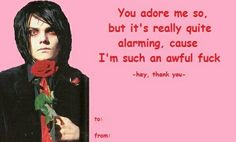 I hate Valentines day, but if you gave me this I wouldn't even be pissy for the rest of the day My Chemical Romance, Hate Valentines Day, Funny Valentines Cards, Music Stuff, My Music, Music Life, Band Memes, Mcr Memes, Pick Up Lines