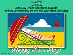 "6/25 - Celebrate the Date! Leon Day Leon Day (""noel"" spelled backwards) reminds us we're only six months away from Christmas! Only 182.5 shopping days 'til Christmas! Happy Leon Day!"