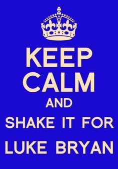Keep Calm and shake it for Luke Bryan  Amen.