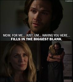 Quote from Supernatural 12x02 │   Sam Winchester (to Mary): Mom. For me… just, um… having you here… fills in the biggest blank.