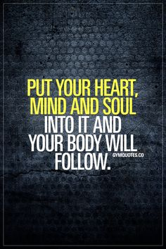 Put your heart, mind and soul into it and your body will follow. It will always be about how much you want it, how much you believe in it (and yourself), your mindset and how positive you are. #thinkpositive #putyourheartintoit #believeinyourself #trainharder www.gymquotes.co for all our original gym, fitness and workout quotes! #gymquotes #gymmotivation #fitnessmotivation