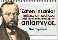 Zaten insanlar mutsuz olmadıkça başkalarının mutsuzluğunu anlamıyor. -Dostoyevski