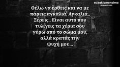#stixakia #quotes Θέλω να έρθεις και να με πάρεις αγκαλιά. Αγκαλιά.. Ξέρεις.. Είναι αυτό που τυλίγεις τα χέρια σου γύρω από το σώμα μου αλλά κρατάς την ψυχή μου... Big Words, Great Words, Some Words, Favorite Quotes, Best Quotes, Love Quotes, Unique Quotes, Inspirational Quotes, Confidence Quotes