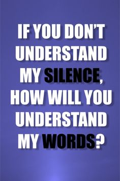 If you don't understand my silence, how will you understand my words?