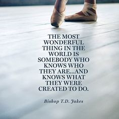 """The most wonderful thing in the world is somebody who knows who they are...and knows what they were created to do."" — Bishop T.D. Jakes"