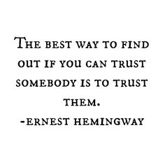 The best way to find out if you can trust somebody is trust them. Ernest Hemingway #quote #words #inspiration