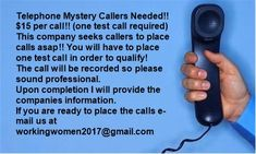 Telephone Mystery Callers Needed!! $15 per call!! (one test call required)  This company seeks callers to place calls asap!! You will have to place one test call in order to qualify! The call will be recorded so please sound professional. Upon completion I will provide the companies information. If you are ready to place the calls e-mail us at workingwomen2017@gmail.com