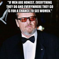 """""""If men are honest, everything they do and everywhere they go is for a chance to see women."""""""