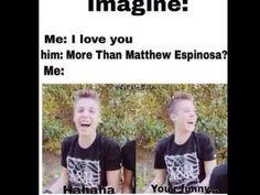 Me:I love you Him:More than Matthew Espinosa? Me: hahahah Your funny