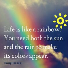 Life is like a rainbow - you need both the sun and the rain to make its colors appear.