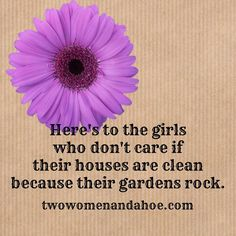 Here's to the girls who don't care if their houses are clean because their gardens rock