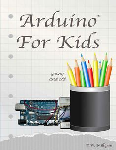 Arduino For Kids Young and Old by Daniel Milligan