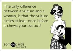 The only difference between a vulture and a woman, is that the vulture circles at least once before it chews your ass out!!