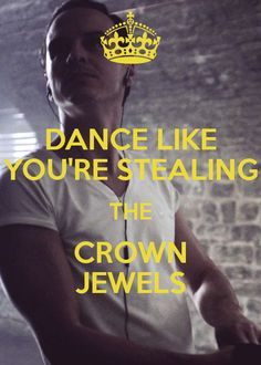 Dance like you're stealing the crown jewels :)