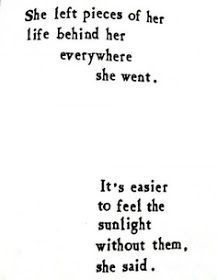 she left pieces of her life behind her everywhere she went, it's easier to feel the sunlight without them she said, words quote, typography, typewriter Pretty Words, Beautiful Words, Cool Words, Beautiful Poetry, Simply Beautiful, Great Quotes, Quotes To Live By, Inspirational Quotes, Forget The Past Quotes