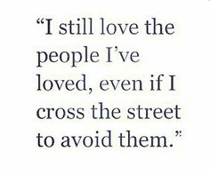 I still love the people I've loved, even if I cross the street to avoid them #Quotes
