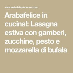 Arabafelice in cucina!: Lasagna estiva con gamberi, zucchine, pesto e mozzarella di bufala