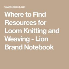 Where to Find Resources for Loom Knitting and Weaving - Lion Brand Notebook