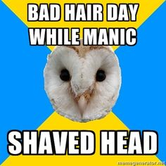 """Bad hair day while manic. SHAVED HEAD.""    Ahaha...haha...ha...uhm."